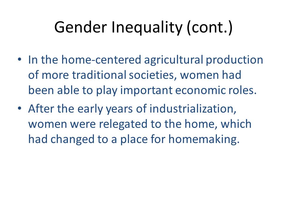 Gender Inequality (cont.) In the home-centered agricultural production of more traditional societies, women had been able to play important economic roles.