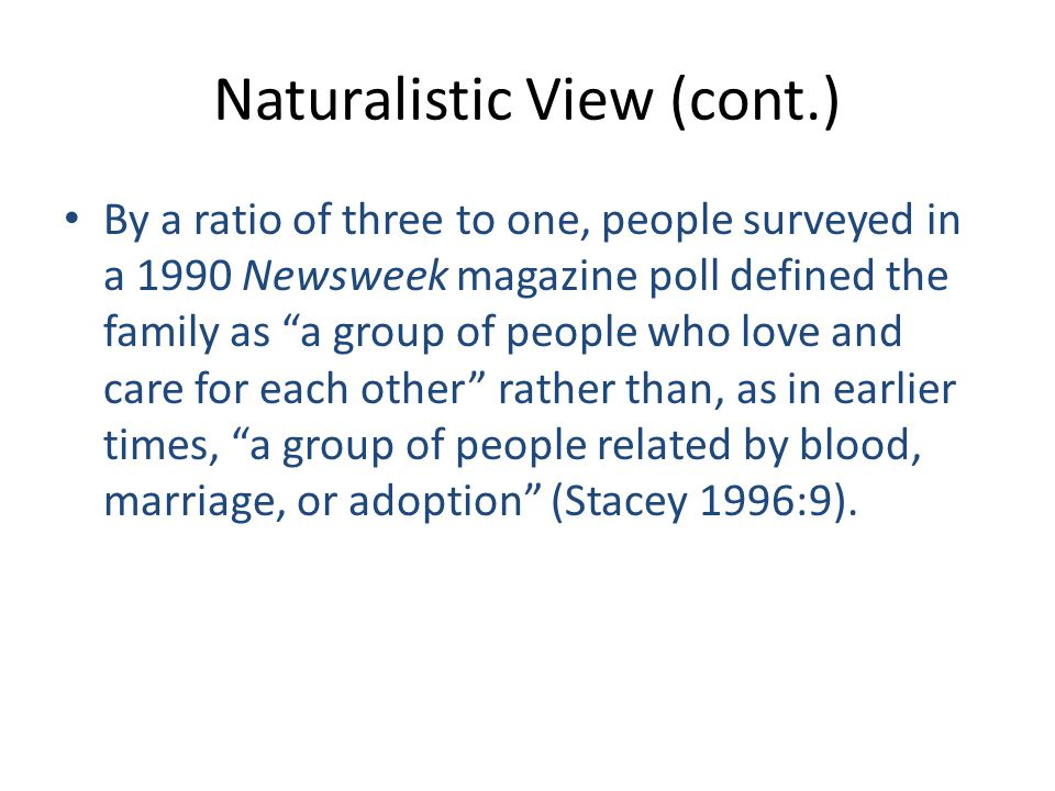 Naturalistic View (cont.) By a ratio of three to one, people surveyed in a 1990 Newsweek magazine poll defined the family as a group of people who love and care for each other rather than, as in earlier times, a group of people related by blood, marriage, or adoption (Stacey 1996:9).