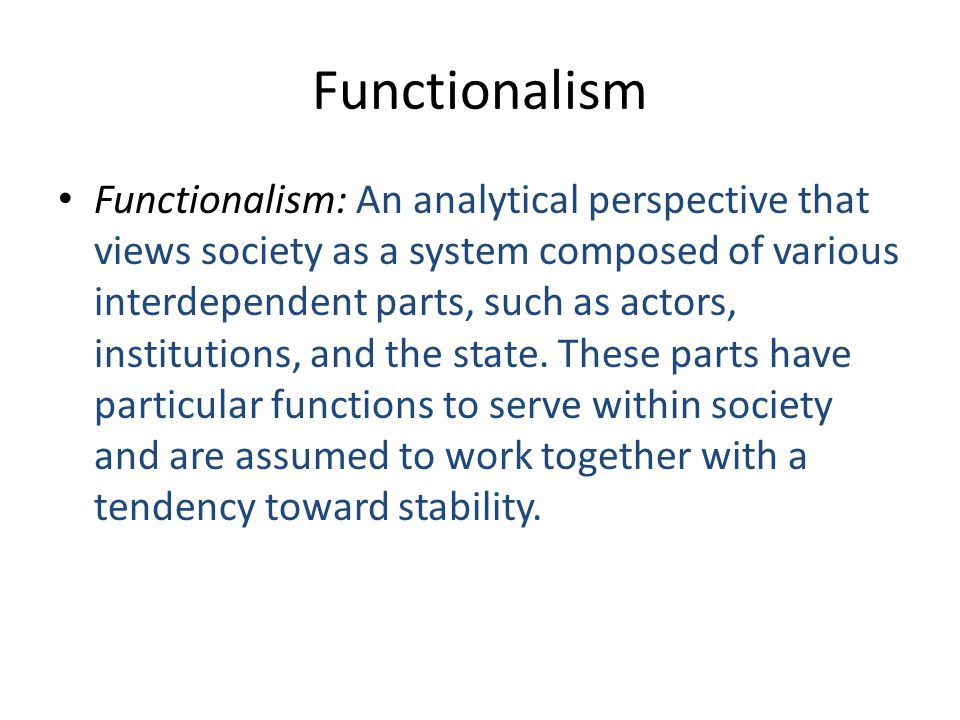 Functionalism Functionalism: An analytical perspective that views society as a system composed of various interdependent parts, such as actors, institutions, and the state.