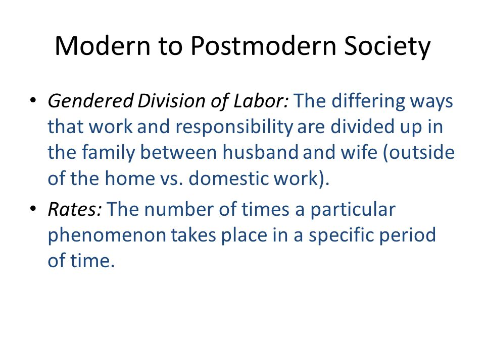 Modern to Postmodern Society Gendered Division of Labor: The differing ways that work and responsibility are divided up in the family between husband and wife (outside of the home vs.