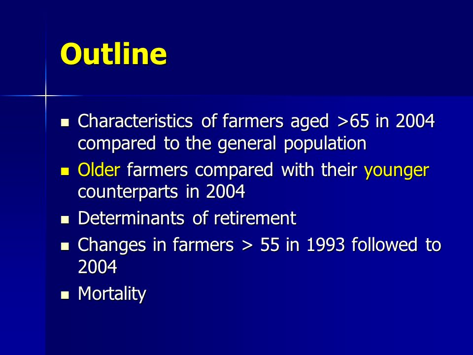 Outline Characteristics of farmers aged >65 in 2004 compared to the general population Characteristics of farmers aged >65 in 2004 compared to the general population Older farmers compared with their younger counterparts in 2004 Older farmers compared with their younger counterparts in 2004 Determinants of retirement Determinants of retirement Changes in farmers > 55 in 1993 followed to 2004 Changes in farmers > 55 in 1993 followed to 2004 Mortality Mortality
