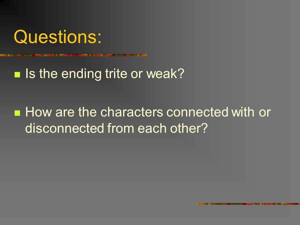 Questions: Is the ending trite or weak? How are the characters connected with or disconnected from each other?