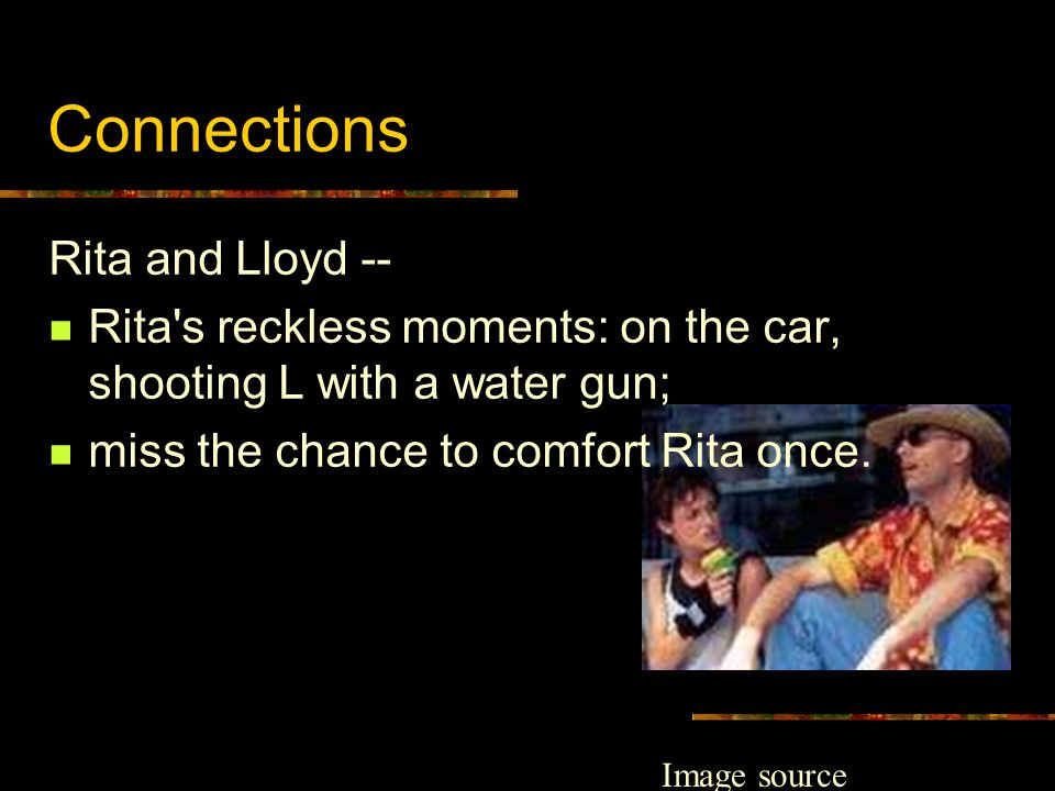 Connections Rita and Lloyd -- Rita's reckless moments: on the car, shooting L with a water gun; miss the chance to comfort Rita once. Image source