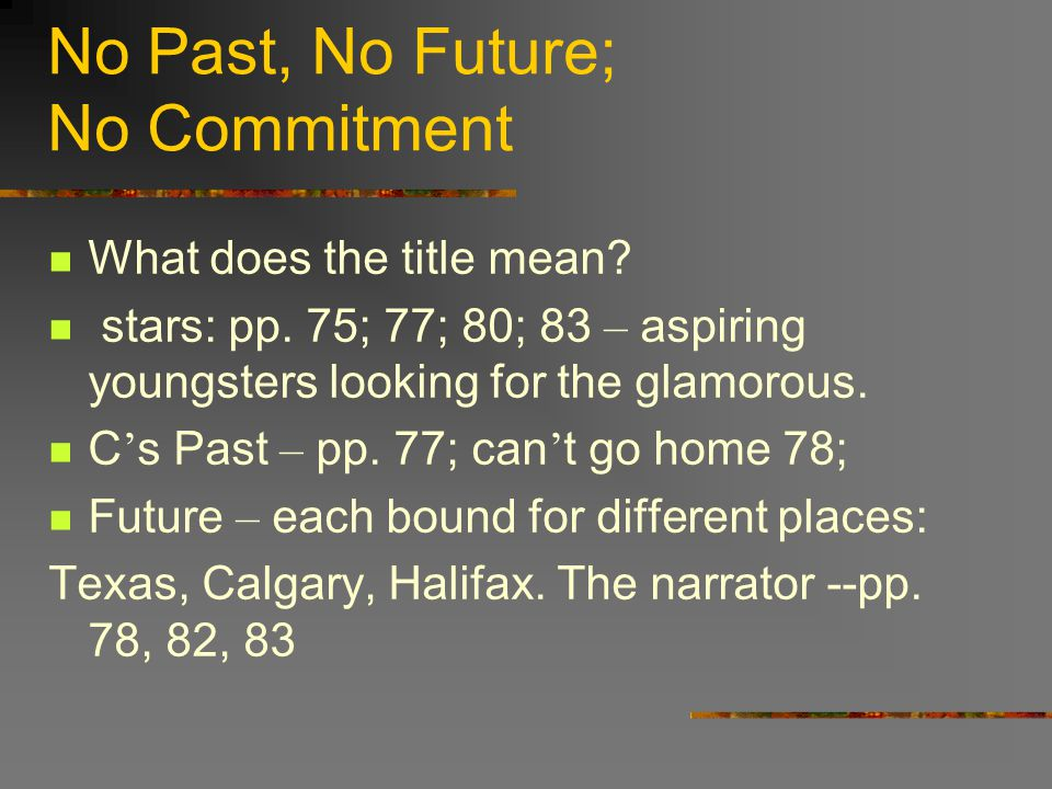 No Past, No Future; No Commitment What does the title mean? stars: pp. 75; 77; 80; 83 – aspiring youngsters looking for the glamorous. C ' s Past – pp