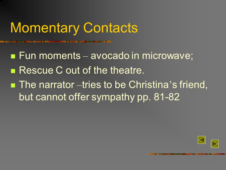 Momentary Contacts Fun moments – avocado in microwave; Rescue C out of the theatre. The narrator – tries to be Christina ' s friend, but cannot offer