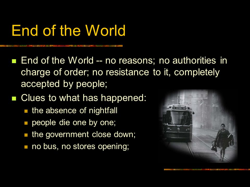 End of the World End of the World -- no reasons; no authorities in charge of order; no resistance to it, completely accepted by people; Clues to what has happened: the absence of nightfall people die one by one; the government close down; no bus, no stores opening;