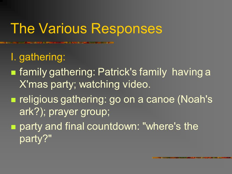 The Various Responses I. gathering: family gathering: Patrick's family having a X'mas party; watching video. religious gathering: go on a canoe (Noah'
