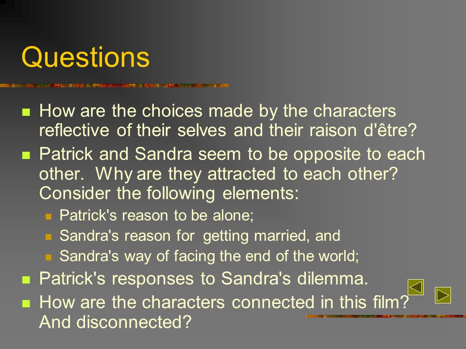 Questions How are the choices made by the characters reflective of their selves and their raison d'être? Patrick and Sandra seem to be opposite to eac