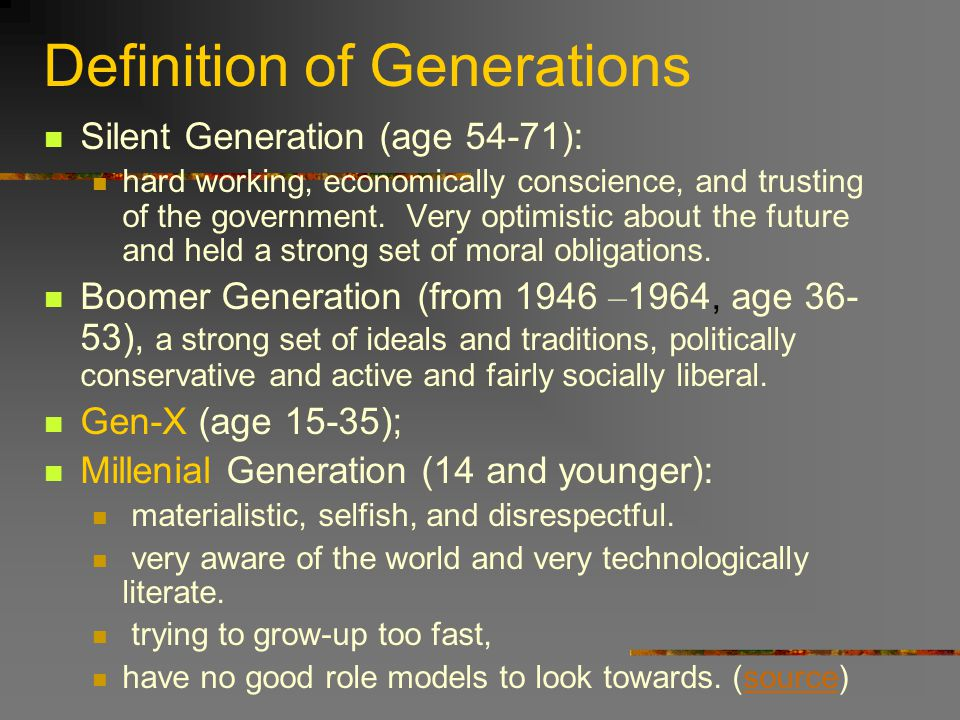 Definition of Generations Silent Generation (age 54-71): hard working, economically conscience, and trusting of the government.