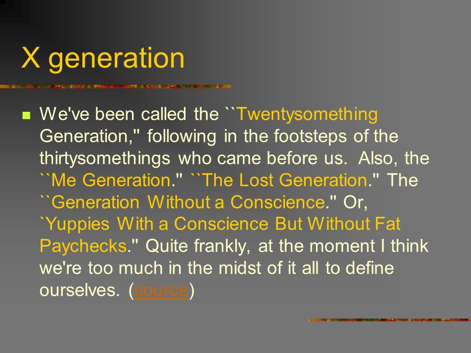 X generation We ve been called the ``Twentysomething Generation, following in the footsteps of the thirtysomethings who came before us.