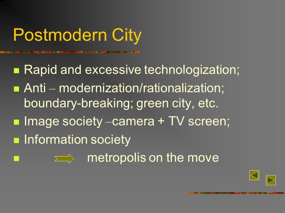 Postmodern City Rapid and excessive technologization; Anti – modernization/rationalization; boundary-breaking; green city, etc.