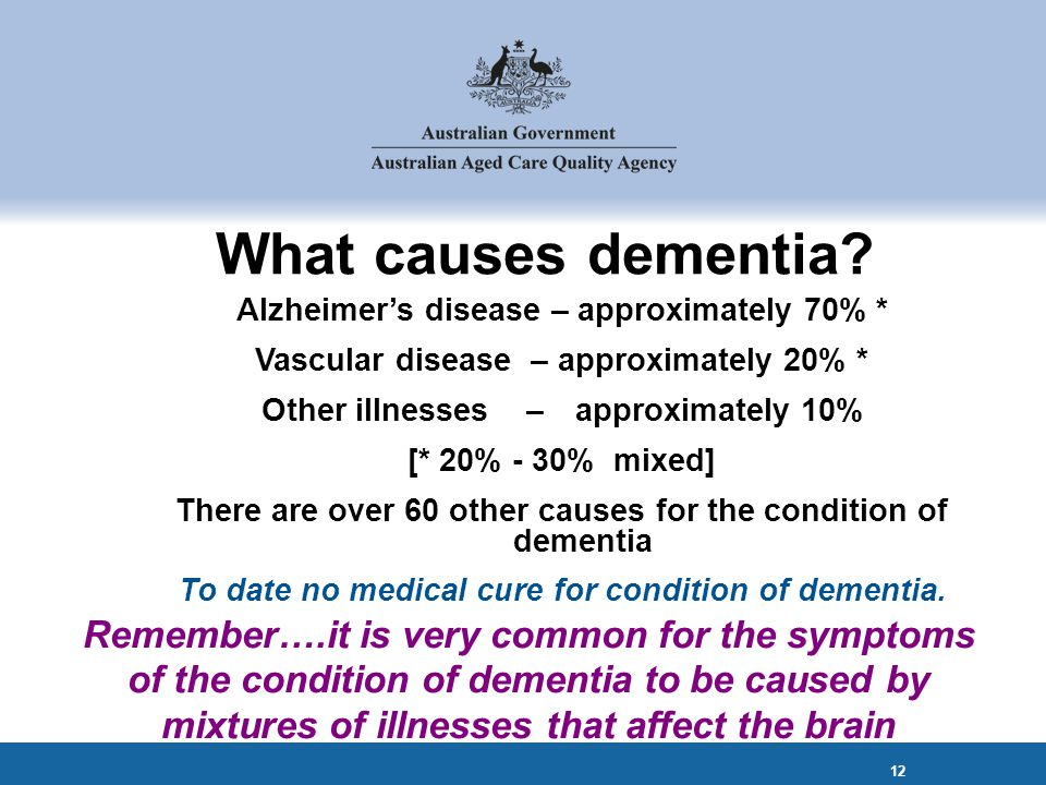 Alzheimer's disease – approximately 70% * Vascular disease – approximately 20% * Other illnesses – approximately 10% [* 20% - 30% mixed] There are over 60 other causes for the condition of dementia To date no medical cure for condition of dementia.