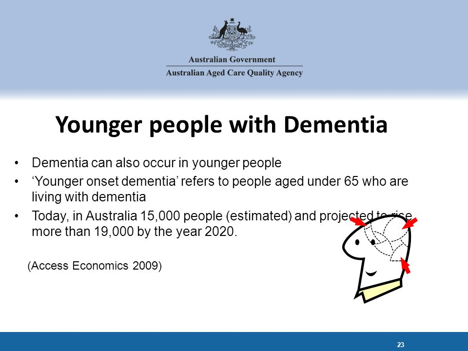 Dementia can also occur in younger people 'Younger onset dementia' refers to people aged under 65 who are living with dementia Today, in Australia 15,000 people (estimated) and projected to rise more than 19,000 by the year 2020.