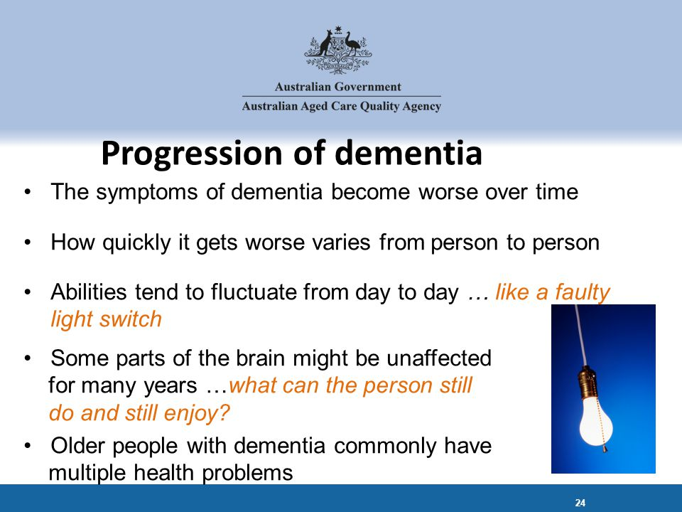 The symptoms of dementia become worse over time How quickly it gets worse varies from person to person Abilities tend to fluctuate from day to day … like a faulty light switch Some parts of the brain might be unaffected for many years …what can the person still do and still enjoy.