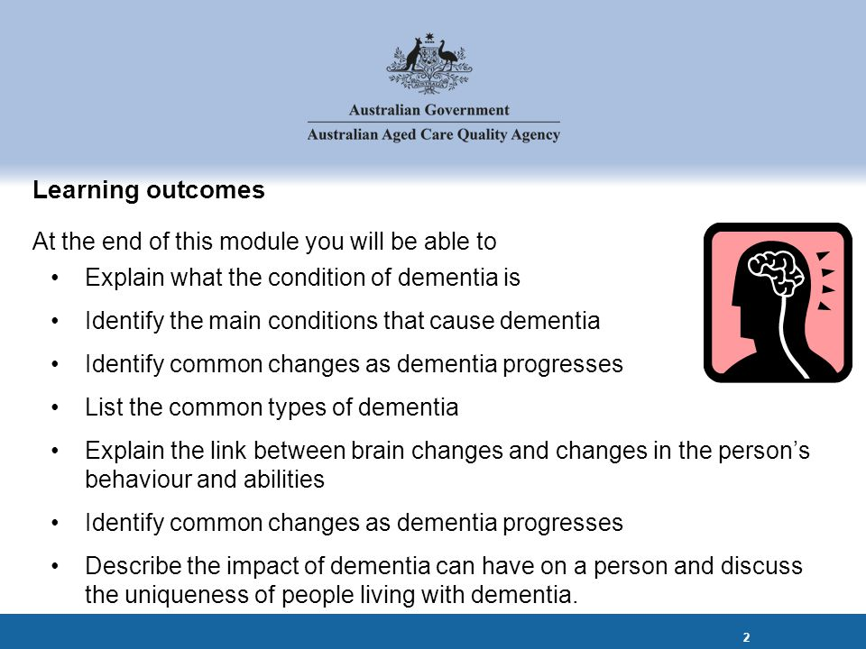 Learning outcomes At the end of this module you will be able to Explain what the condition of dementia is Identify the main conditions that cause dementia Identify common changes as dementia progresses List the common types of dementia Explain the link between brain changes and changes in the person's behaviour and abilities Identify common changes as dementia progresses Describe the impact of dementia can have on a person and discuss the uniqueness of people living with dementia.
