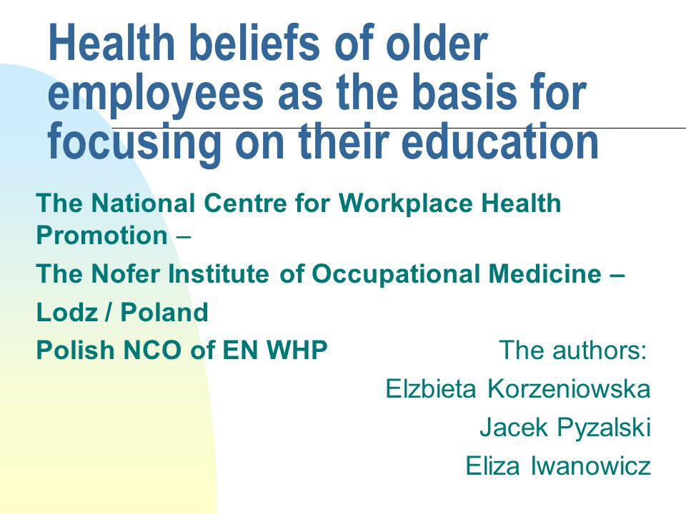 Health beliefs of older employees as the basis for focusing on their education The National Centre for Workplace Health Promotion – The Nofer Institute of Occupational Medicine – Lodz / Poland Polish NCO of EN WHP The authors: Elzbieta Korzeniowska Jacek Pyzalski Eliza Iwanowicz