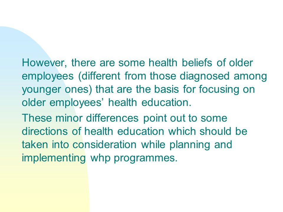 However, there are some health beliefs of older employees (different from those diagnosed among younger ones) that are the basis for focusing on older employees' health education.