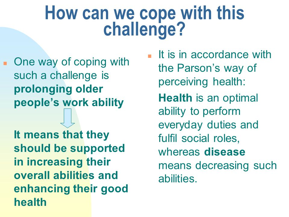 How can we cope with this challenge? n One way of coping with such a challenge is prolonging older people's work ability It means that they should be