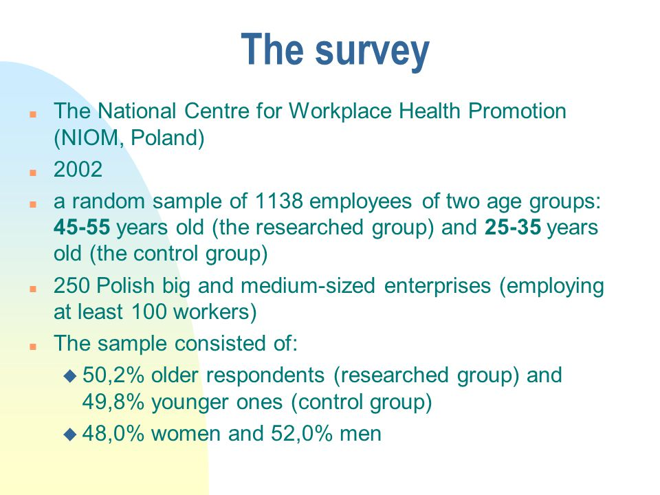 The survey n The National Centre for Workplace Health Promotion (NIOM, Poland) n 2002 n a random sample of 1138 employees of two age groups: 45-55 years old (the researched group) and 25-35 years old (the control group) n 250 Polish big and medium-sized enterprises (employing at least 100 workers) n The sample consisted of: u 50,2% older respondents (researched group) and 49,8% younger ones (control group) u 48,0% women and 52,0% men