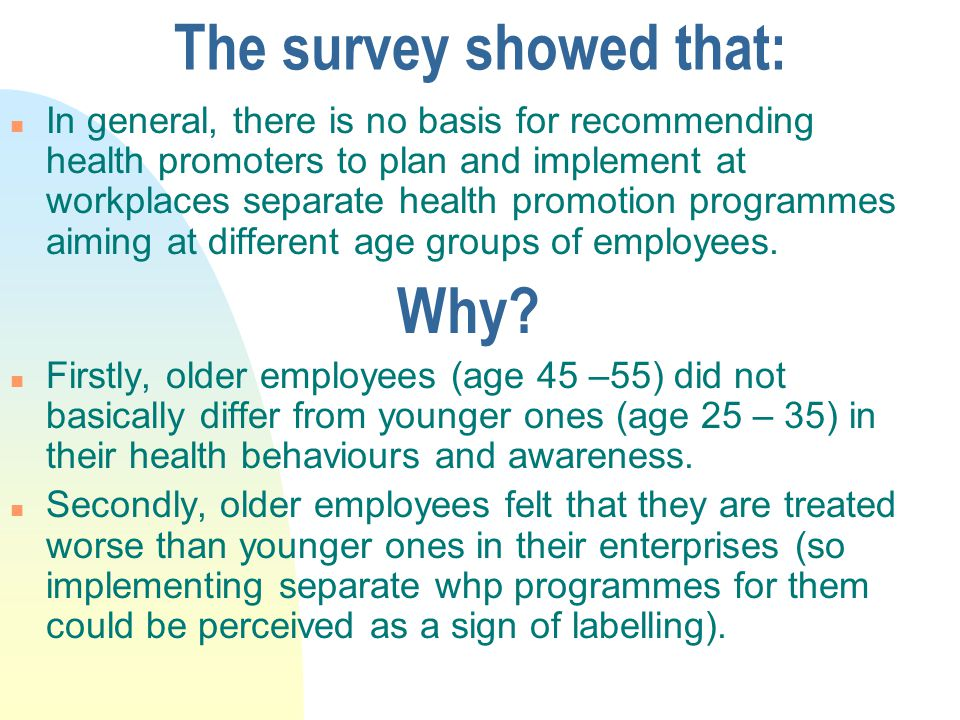 The survey showed that: n In general, there is no basis for recommending health promoters to plan and implement at workplaces separate health promotion programmes aiming at different age groups of employees.
