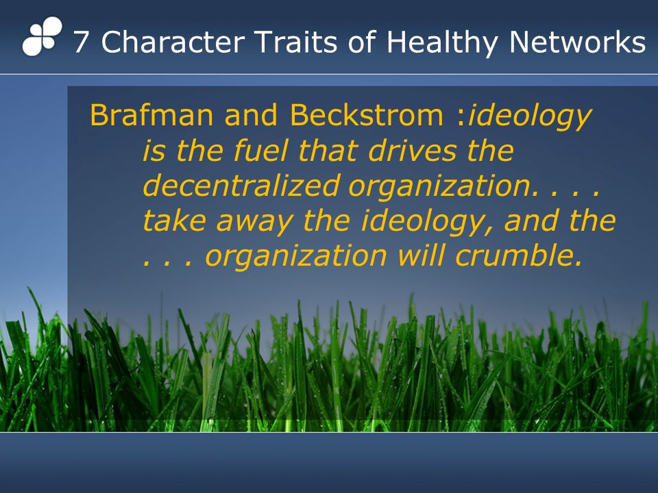 7 Character Traits of Healthy Networks Brafman and Beckstrom :ideology is the fuel that drives the decentralized organization....