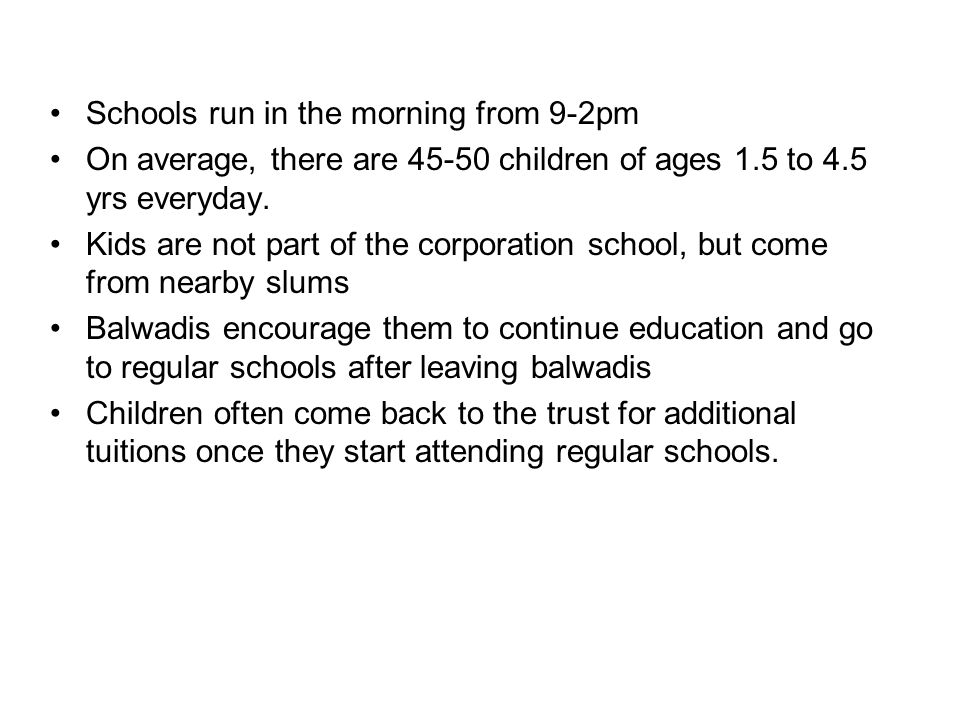 Schools run in the morning from 9-2pm On average, there are 45-50 children of ages 1.5 to 4.5 yrs everyday.