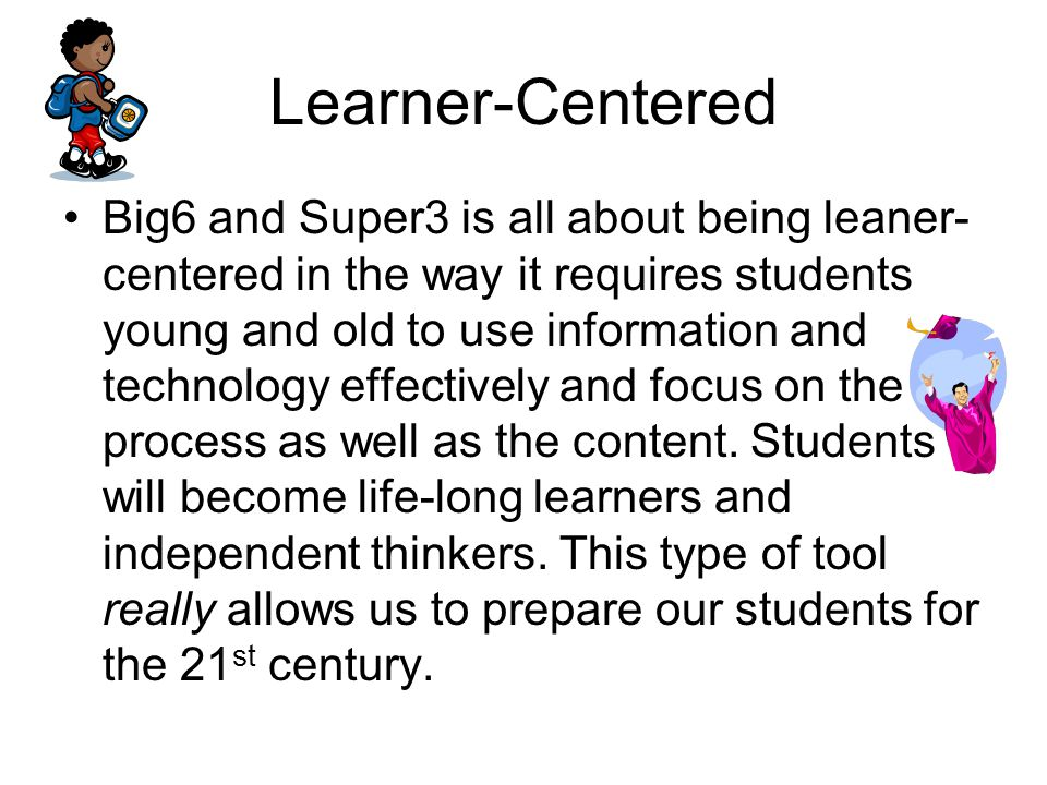 Learner-Centered Big6 and Super3 is all about being leaner- centered in the way it requires students young and old to use information and technology effectively and focus on the process as well as the content.
