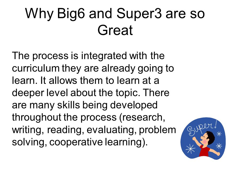 Why Big6 and Super3 are so Great The process is integrated with the curriculum they are already going to learn.