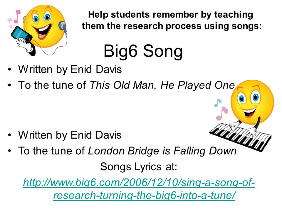 Big6 Song Written by Enid Davis To the tune of This Old Man, He Played One Written by Enid Davis To the tune of London Bridge is Falling Down Songs Lyrics at: http://www.big6.com/2006/12/10/sing-a-song-of- research-turning-the-big6-into-a-tune/ Help students remember by teaching them the research process using songs: