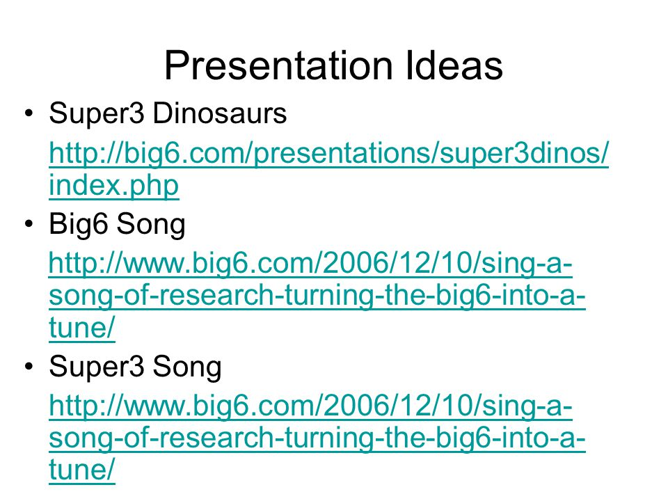 Presentation Ideas Super3 Dinosaurs http://big6.com/presentations/super3dinos/ index.php Big6 Song http://www.big6.com/2006/12/10/sing-a- song-of-research-turning-the-big6-into-a- tune/http://www.big6.com/2006/12/10/sing-a- song-of-research-turning-the-big6-into-a- tune/ Super3 Song http://www.big6.com/2006/12/10/sing-a- song-of-research-turning-the-big6-into-a- tune/