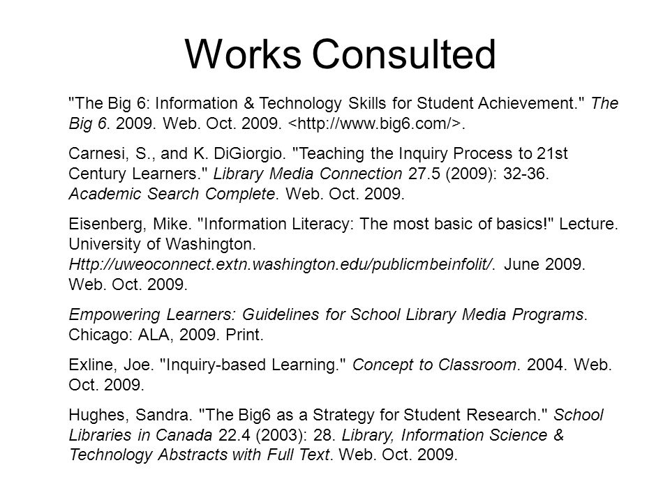 Works Consulted The Big 6: Information & Technology Skills for Student Achievement. The Big 6.