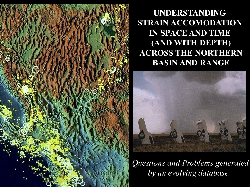 UNDERSTANDING STRAIN ACCOMODATION IN SPACE AND TIME (AND WITH DEPTH) ACROSS THE NORTHERN BASIN AND RANGE Questions and Problems generated by an evolvi