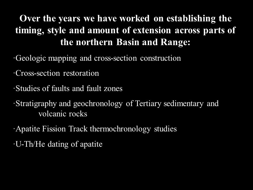 Over the years we have worked on establishing the timing, style and amount of extension across parts of the northern Basin and Range: ·Geologic mapping and cross-section construction ·Cross-section restoration ·Studies of faults and fault zones ·Stratigraphy and geochronology of Tertiary sedimentary and volcanic rocks ·Apatite Fission Track thermochronology studies ·U-Th/He dating of apatite Overall the extension is highly heterogeneous, fitful, happening quickly in one place and then stopping, and can be highly complex in terms of its history of superimposed strain