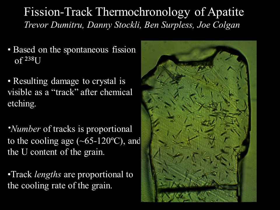"""Fission-Track Thermochronology of Apatite Trevor Dumitru, Danny Stockli, Ben Surpless, Joe Colgan Resulting damage to crystal is visible as a """"track"""""""