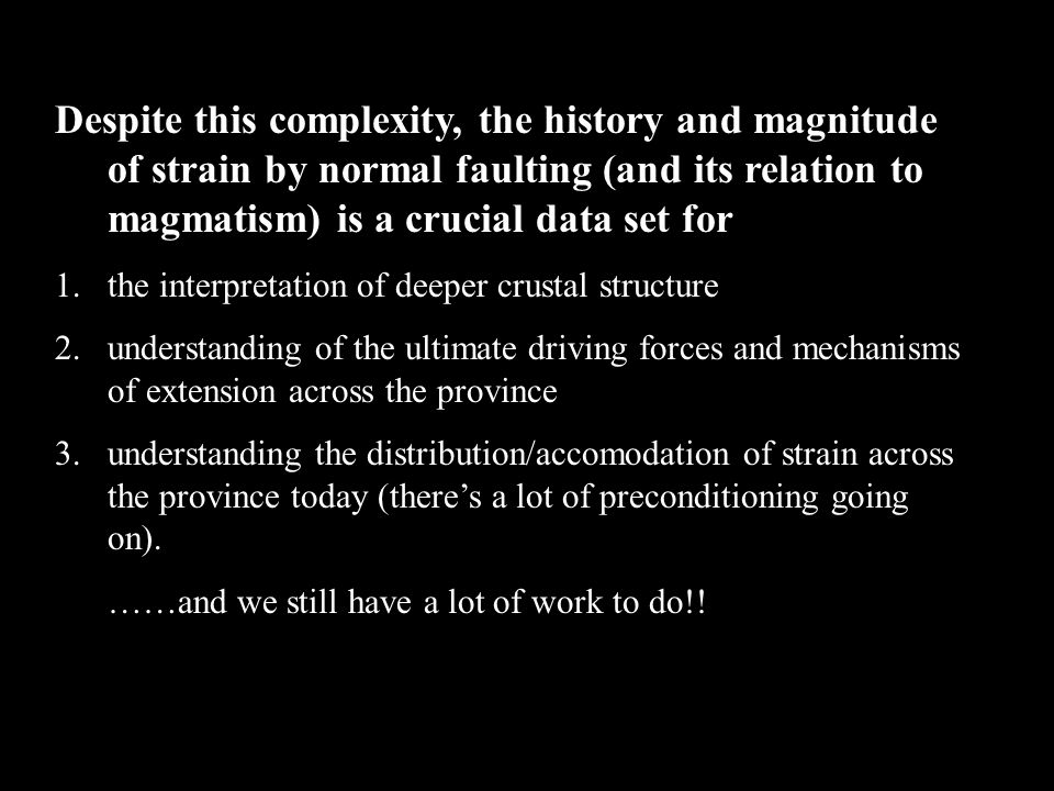 Despite this complexity, the history and magnitude of strain by normal faulting (and its relation to magmatism) is a crucial data set for 1.the interpretation of deeper crustal structure 2.understanding of the ultimate driving forces and mechanisms of extension across the province 3.understanding the distribution/accomodation of strain across the province today (there's a lot of preconditioning going on).