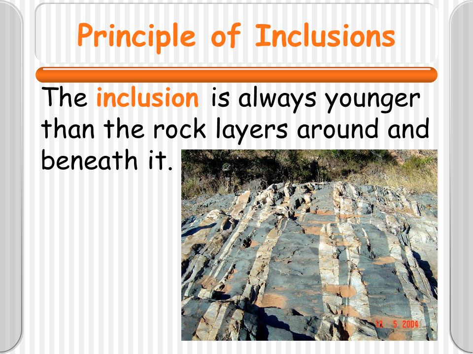 Principle of Inclusions The inclusion is always younger than the rock layers around and beneath it.