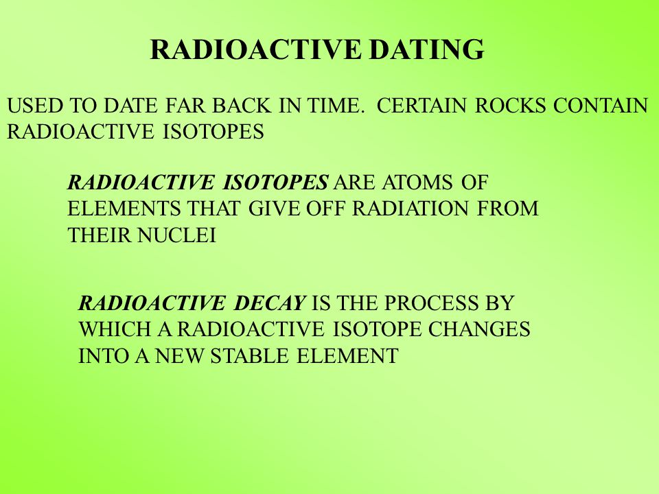 RADIOACTIVE DATING RADIOACTIVE ISOTOPES ARE ATOMS OF ELEMENTS THAT GIVE OFF RADIATION FROM THEIR NUCLEI RADIOACTIVE DECAY IS THE PROCESS BY WHICH A RA