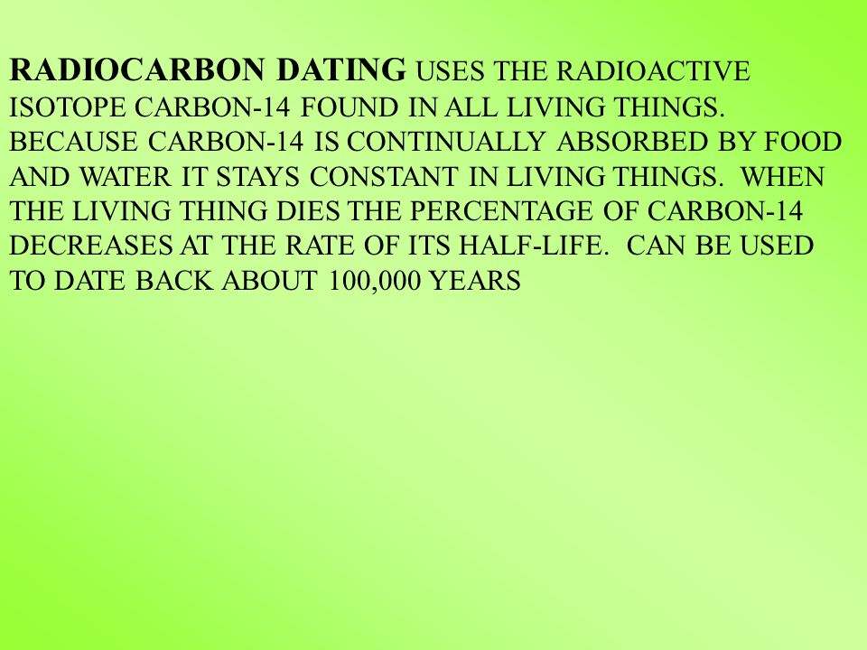 RADIOCARBON DATING USES THE RADIOACTIVE ISOTOPE CARBON-14 FOUND IN ALL LIVING THINGS. BECAUSE CARBON-14 IS CONTINUALLY ABSORBED BY FOOD AND WATER IT S