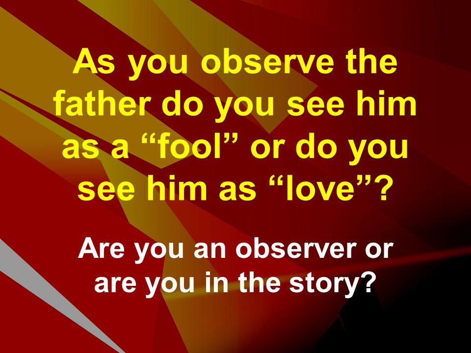 "As you observe the father do you see him as a ""fool"" or do you see him as ""love""? Are you an observer or are you in the story?"
