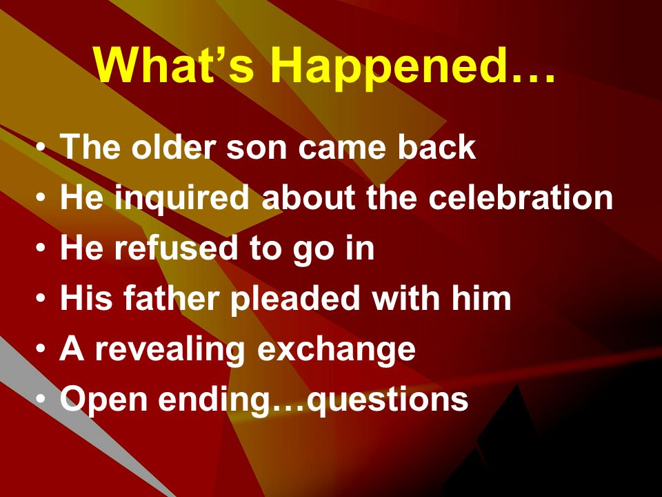 What's Happened… The older son came back He inquired about the celebration He refused to go in His father pleaded with him A revealing exchange Open e