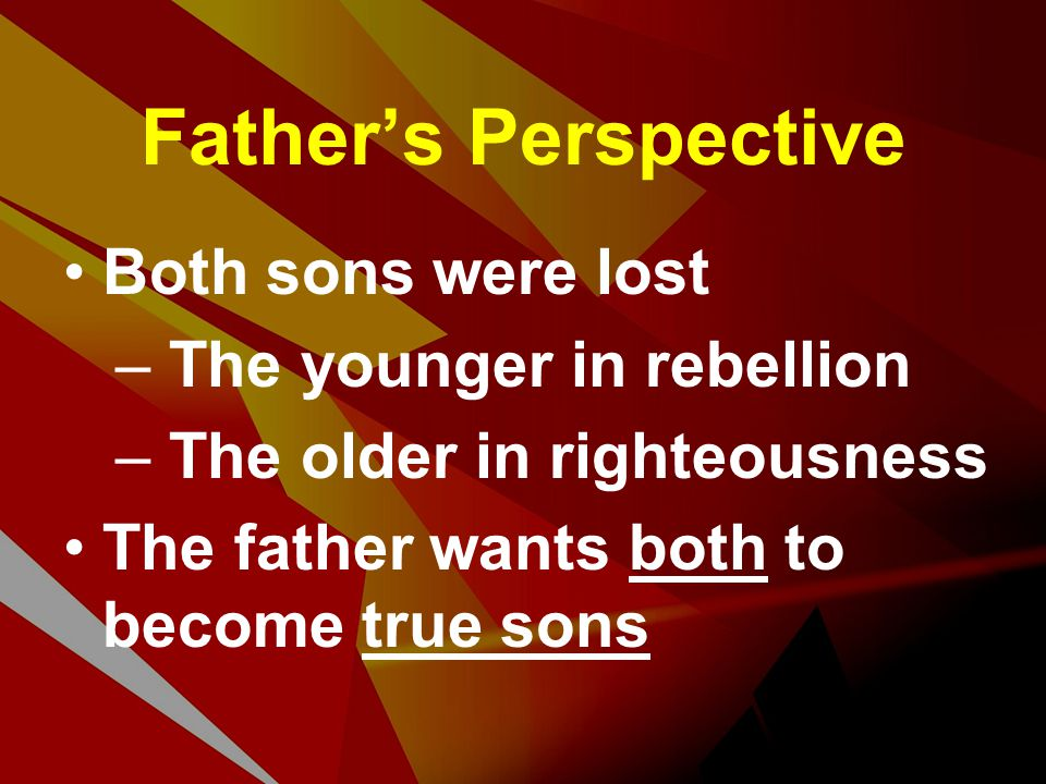 Father's Perspective Both sons were lost – The younger in rebellion – The older in righteousness The father wants both to become true sons