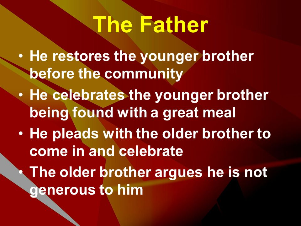 The Father He restores the younger brother before the community He celebrates the younger brother being found with a great meal He pleads with the old
