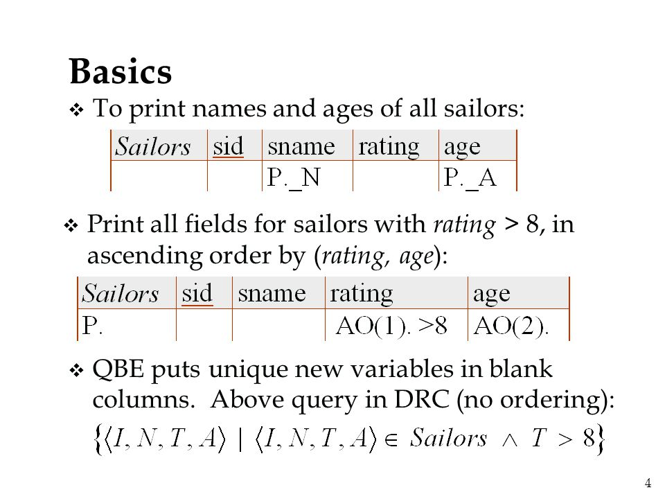 4 Basics v To print names and ages of all sailors: v Print all fields for sailors with rating > 8, in ascending order by ( rating, age ): v QBE puts unique new variables in blank columns.