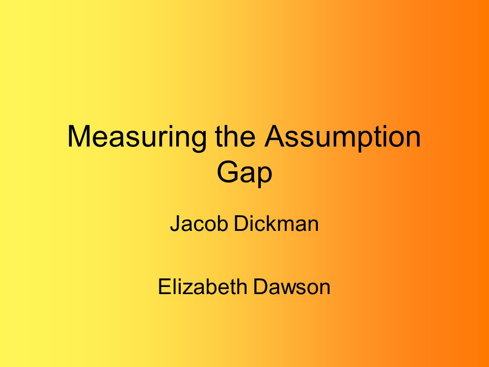 Measuring the Assumption Gap Jacob Dickman Elizabeth Dawson