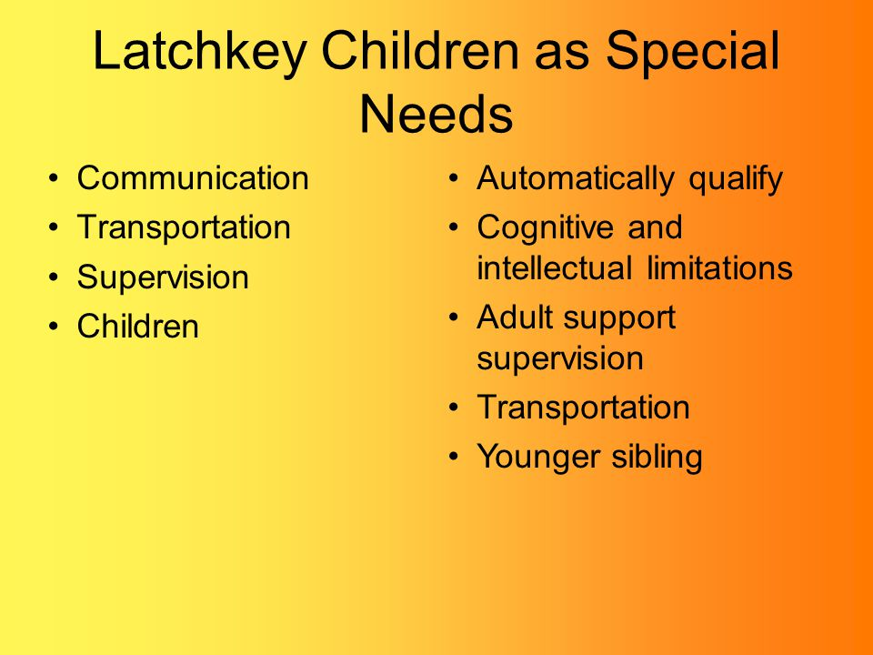 Latchkey Children as Special Needs Communication Transportation Supervision Children Automatically qualify Cognitive and intellectual limitations Adult support supervision Transportation Younger sibling