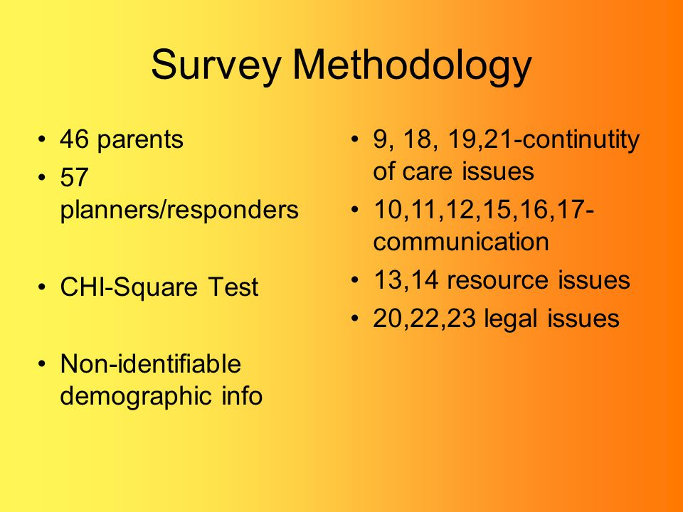 Survey Methodology 46 parents 57 planners/responders CHI-Square Test Non-identifiable demographic info 9, 18, 19,21-continutity of care issues 10,11,12,15,16,17- communication 13,14 resource issues 20,22,23 legal issues