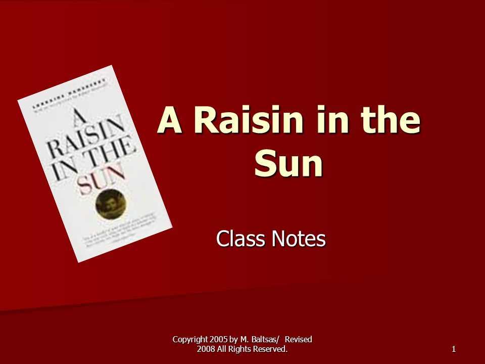 Copyright 2005 by M. Baltsas/ Revised 2008 All Rights Reserved. 1 A Raisin in the Sun Class Notes