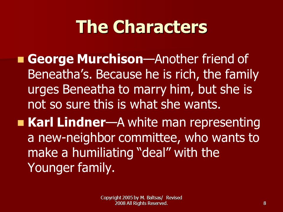Copyright 2005 by M. Baltsas/ Revised 2008 All Rights Reserved.8 The Characters George Murchison—Another friend of Beneatha's. Because he is rich, the