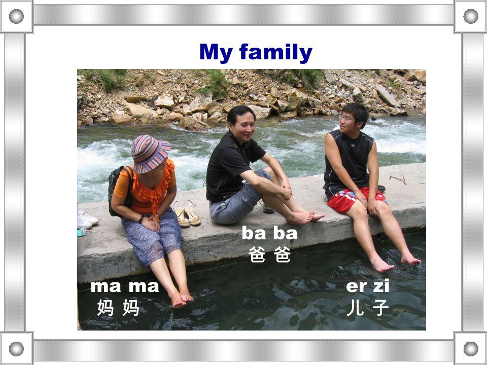 My family ma ma 妈 妈 ba ba 爸 爸 er zi 儿 子