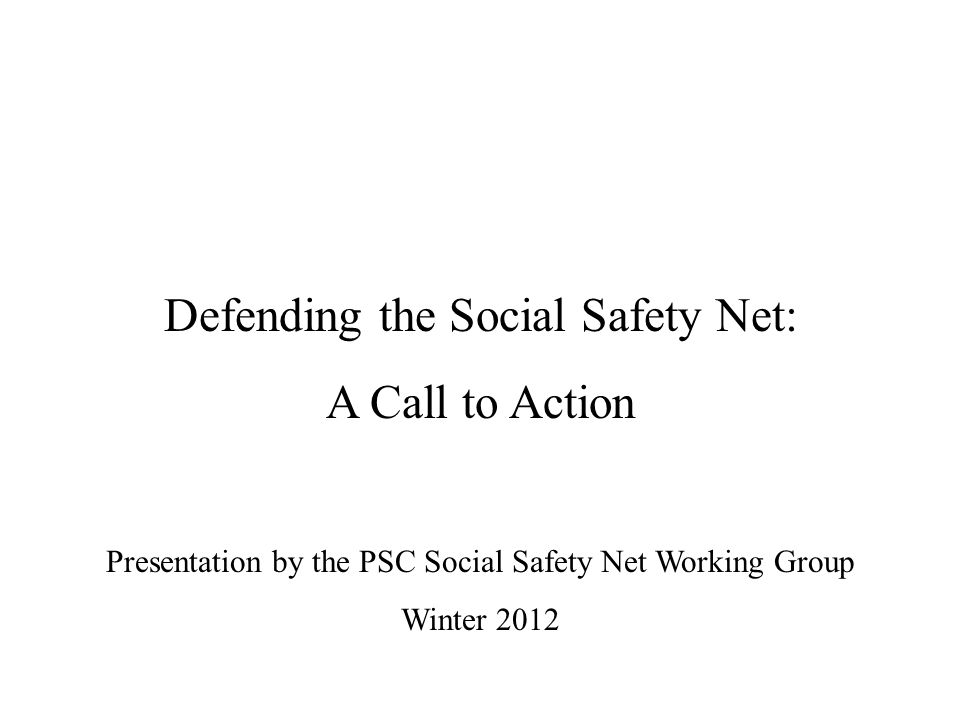 Defending the Social Safety Net: A Call to Action Presentation by the PSC Social Safety Net Working Group Winter 2012